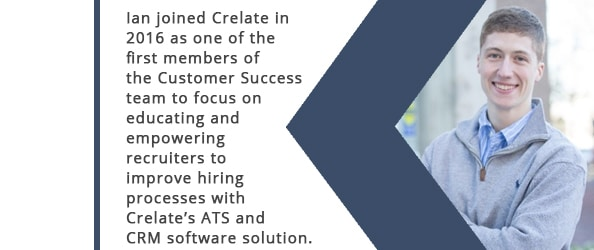 Ian joined Crelate in 2016 as one of the first members of the Customer Success team to focus on educating and empowering recruiters to improve hiring processes with Crelate's ATS and CRM software solution.
